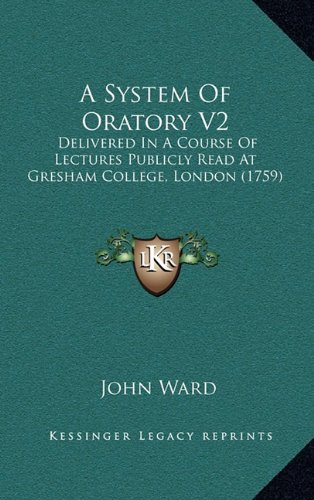 A System Of Oratory V2: Delivered In A Course Of Lectures Publicly Read At Gresham College, London (1759) (1164800361) by John Ward
