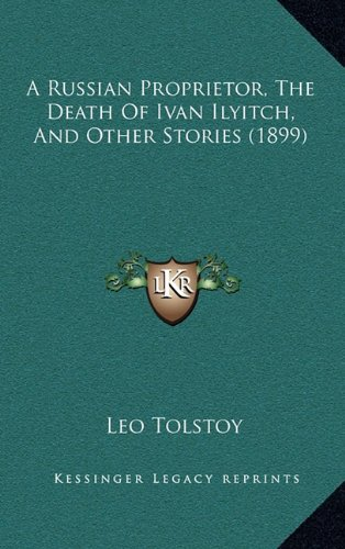 9781164815662: A Russian Proprietor, the Death of Ivan Ilyitch, and Other Stories (1899)