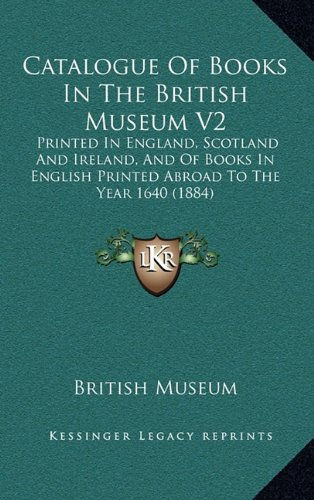 Catalogue Of Books In The British Museum V2: Printed In England, Scotland And Ireland, And Of Books In English Printed Abroad To The Year 1640 (1884) (9781164816003) by British Museum