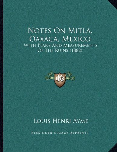 Notes On Mitla, Oaxaca, Mexico: With Plans And Measurements Of The Ruins (1882): Ayme, Louis Henri