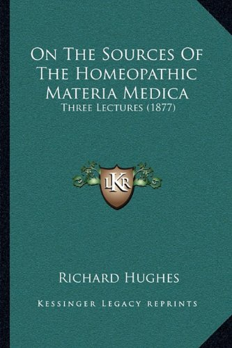 On The Sources Of The Homeopathic Materia Medica: Three Lectures (1877) (1164825267) by Hughes, Richard