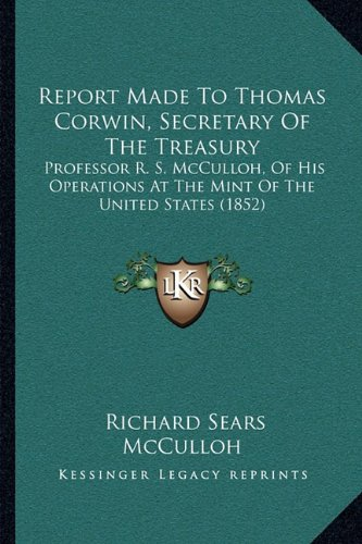 9781164825814: Report Made To Thomas Corwin, Secretary Of The Treasury: Professor R. S. McCulloh, Of His Operations At The Mint Of The United States (1852)