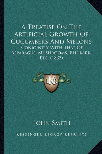 A Treatise On The Artificial Growth Of Cucumbers And Melons: Conjointly With That Of Asparagus, Mushrooms, Rhubarb, Etc. (1833) (1164827715) by Smith, John