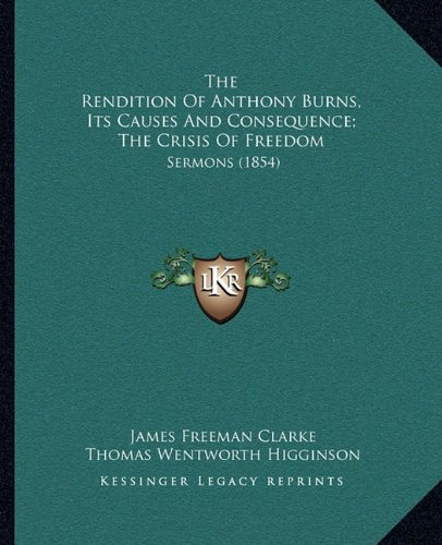 The Rendition Of Anthony Burns, Its Causes And Consequence; The Crisis Of Freedom: Sermons (1854) (1164828800) by Clarke, James Freeman; Higginson, Thomas Wentworth; Johnson, Samuel