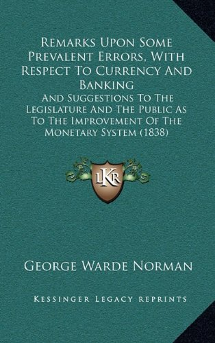 9781164840428: Remarks Upon Some Prevalent Errors, With Respect To Currency And Banking: And Suggestions To The Legislature And The Public As To The Improvement Of The Monetary System (1838)