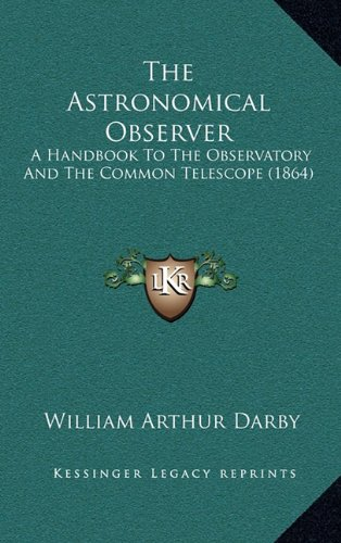 9781164851707: The Astronomical Observer: A Handbook To The Observatory And The Common Telescope (1864)