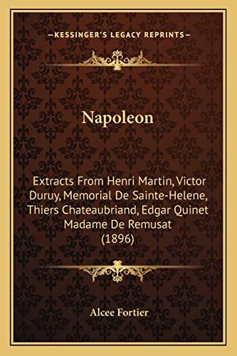 9781164852803: Napoleon: Extracts From Henri Martin, Victor Duruy, Memorial De Sainte-Helene, Thiers Chateaubriand, Edgar Quinet Madame De Remusat (1896)