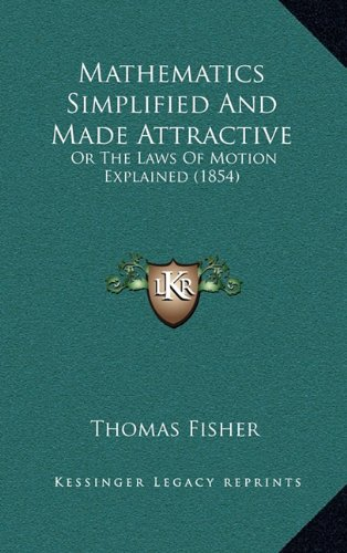 Mathematics Simplified And Made Attractive: Or The Laws Of Motion Explained (1854) (1164853627) by Thomas Fisher