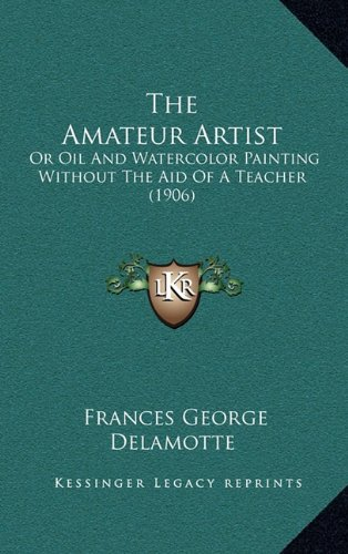 9781164858324: The Amateur Artist: Or Oil And Watercolor Painting Without The Aid Of A Teacher (1906)