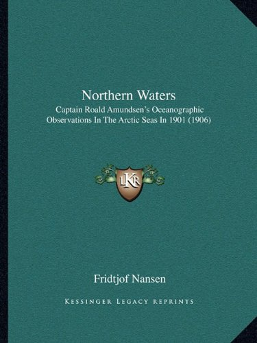 Northern Waters: Captain Roald Amundsen's Oceanographic Observations In The Arctic Seas In 1901 (1906) (9781164859697) by Nansen, Fridtjof