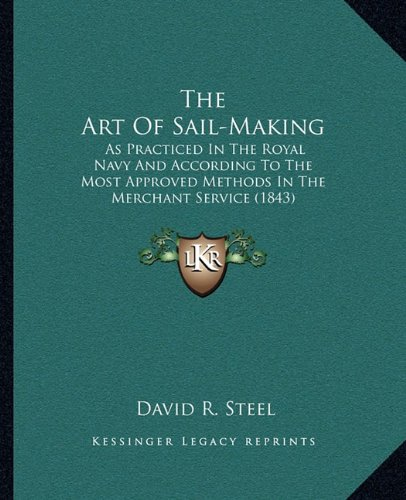 9781164864592: The Art Of Sail-Making: As Practiced In The Royal Navy And According To The Most Approved Methods In The Merchant Service (1843)