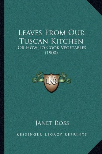 Leaves from Our Tuscan Kitchen: Or How to Cook Vegetables (1900): Ross, Janet