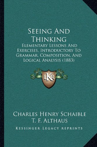 9781164870289: Seeing And Thinking: Elementary Lessons And Exercises, Introductory To Grammar, Composition, And Logical Analysis (1883)
