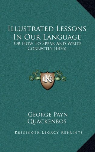 9781164870647: Illustrated Lessons In Our Language: Or How To Speak And Write Correctly (1876)