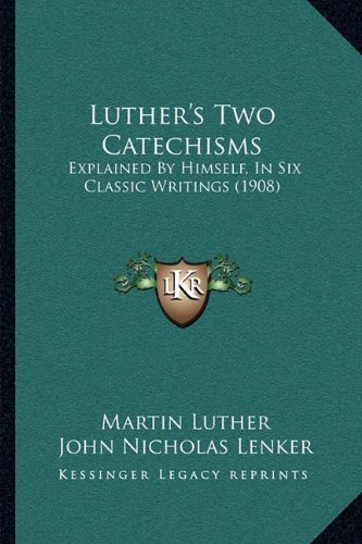 9781164870852: Luther's Two Catechisms: Explained by Himself, in Six Classic Writings (1908)