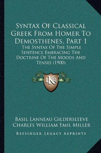 9781164871361: Syntax Of Classical Greek From Homer To Demosthenes, Part 1: The Syntax Of The Simple Sentence Embracing The Doctrine Of The Moods And Tenses (1900)