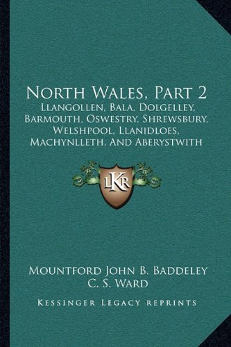 9781164873976: North Wales, Part 2: Llangollen, Bala, Dolgelley, Barmouth, Oswestry, Shrewsbury, Welshpool, Llanidloes, Machynlleth, And Aberystwith Sections (1885)