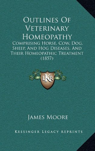 Outlines Of Veterinary Homeopathy: Comprising Horse, Cow, Dog, Sheep, And Hog Diseases, And Their Homeopathic Treatment (1857) (1164879227) by Moore, James