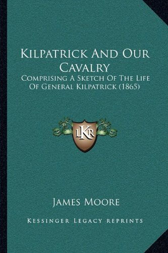 Kilpatrick And Our Cavalry: Comprising A Sketch