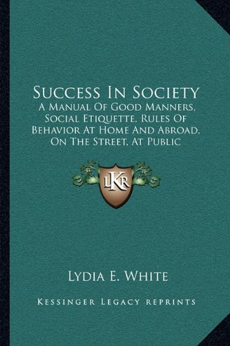 9781164888130: Success In Society: A Manual Of Good Manners, Social Etiquette, Rules Of Behavior At Home And Abroad, On The Street, At Public Gatherings, Calls, Conversation, Etc. (1888)