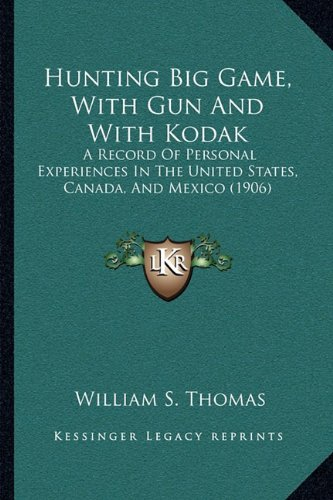 9781164889892: Hunting Big Game, With Gun And With Kodak: A Record Of Personal Experiences In The United States, Canada, And Mexico (1906)