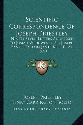 9781164890225: Scientific Correspondence Of Joseph Priestley: Ninety-Seven Letters Addressed To Josiah Wedgwood, Sir Joseph Banks, Captain James Keir, Et Al (1891)