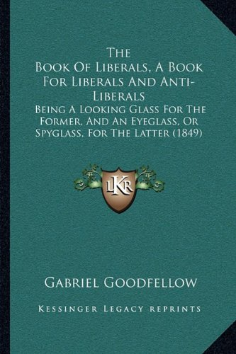 9781164904342: The Book Of Liberals, A Book For Liberals And Anti-Liberals: Being A Looking Glass For The Former, And An Eyeglass, Or Spyglass, For The Latter (1849)