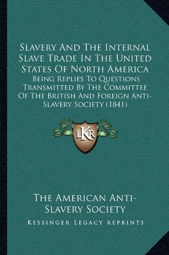 9781164905523: Slavery And The Internal Slave Trade In The United States Of North America: Being Replies To Questions Transmitted By The Committee Of The British And Foreign Anti-Slavery Society (1841)