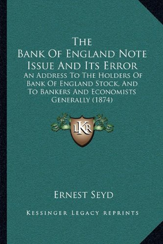 9781164914006: The Bank Of England Note Issue And Its Error: An Address To The Holders Of Bank Of England Stock, And To Bankers And Economists Generally (1874)