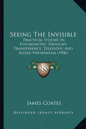 9781164917830: Seeing The Invisible: Practical Studies In Psychometry, Thought Transference, Telepathy, And Allied Phenomena (1906)