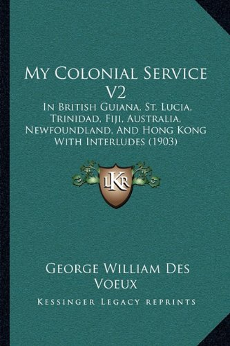 9781164935070: My Colonial Service V2: In British Guiana, St. Lucia, Trinidad, Fiji, Australia, Newfoundland, And Hong Kong With Interludes (1903)