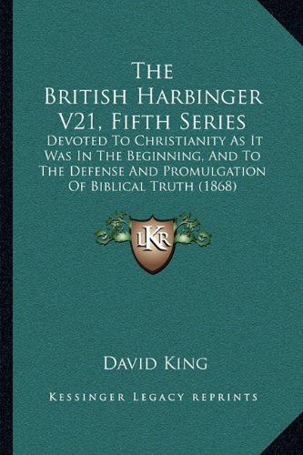 9781164941729: The British Harbinger V21, Fifth Series: Devoted To Christianity As It Was In The Beginning, And To The Defense And Promulgation Of Biblical Truth (1868)