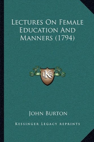 Lectures On Female Education And Manners (1794) (9781164942900) by John Burton