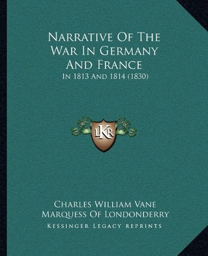 Narrative Of The War In Germany And France: In 1813 And 1814 (1830): Vane, Charles William, ...