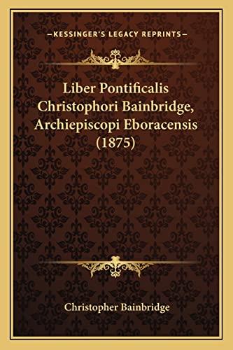 9781164943143: Liber Pontificalis Christophori Bainbridge, Archiepiscopi Eboracensis (1875) (Latin Edition)