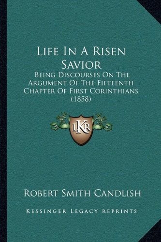 9781164944331: Life In A Risen Savior: Being Discourses On The Argument Of The Fifteenth Chapter Of First Corinthians (1858)