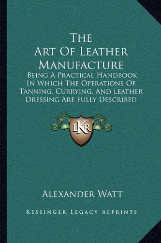 9781164948650: The Art Of Leather Manufacture: Being A Practical Handbook In Which The Operations Of Tanning, Currying, And Leather Dressing Are Fully Described (1885)