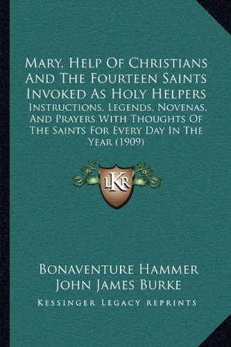 9781164952169: Mary, Help Of Christians And The Fourteen Saints Invoked As Holy Helpers: Instructions, Legends, Novenas, And Prayers With Thoughts Of The Saints For Every Day In The Year (1909)