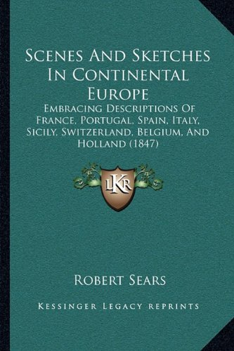 9781164952282: Scenes And Sketches In Continental Europe: Embracing Descriptions Of France, Portugal, Spain, Italy, Sicily, Switzerland, Belgium, And Holland (1847)