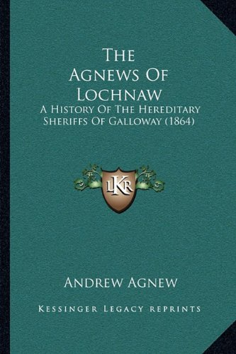 9781164955764: The Agnews Of Lochnaw: A History Of The Hereditary Sheriffs Of Galloway (1864)