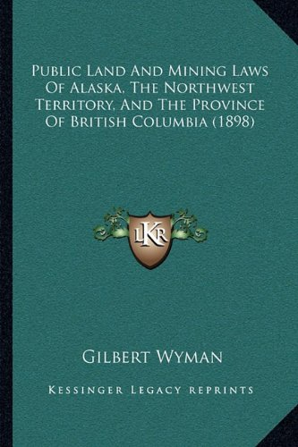 9781164956846: Public Land And Mining Laws Of Alaska, The Northwest Territory, And The Province Of British Columbia (1898)