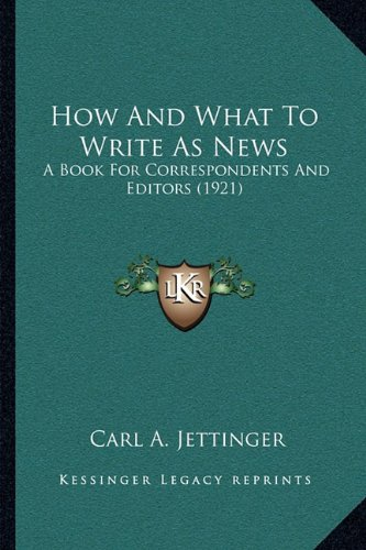 9781164958468: How And What To Write As News: A Book For Correspondents And Editors (1921)