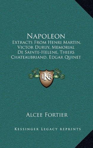 9781164969310: Napoleon: Extracts From Henri Martin, Victor Duruy, Memorial De Sainte-Helene, Thiers Chateaubriand, Edgar Quinet Madame De Remusat (1896)