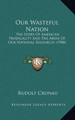9781164972112: Our Wasteful Nation: The Story Of American Prodigality And The Abuse Of Our National Resources (1908)