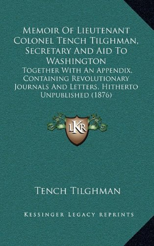 9781164980995: Memoir Of Lieutenant Colonel Tench Tilghman, Secretary And Aid To Washington: Together With An Appendix, Containing Revolutionary Journals And Letters, Hitherto Unpublished (1876)
