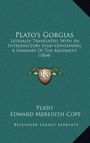 9781165000920: Plato's Gorgias: Literally Translated, With An Introductory Essay Containing A Summary Of The Argument (1864)
