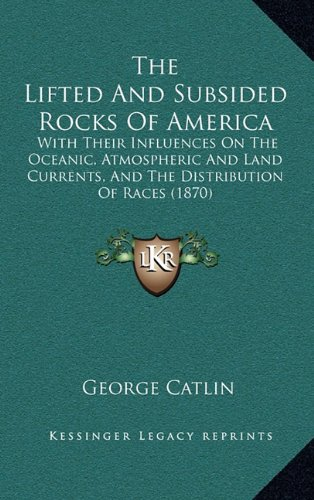 The Lifted And Subsided Rocks Of America: With Their Influences On The Oceanic, Atmospheric And Land Currents, And The Distribution Of Races (1870) (1165001861) by George Catlin