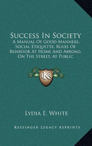 9781165002436: Success In Society: A Manual Of Good Manners, Social Etiquette, Rules Of Behavior At Home And Abroad, On The Street, At Public Gatherings, Calls, Conversation, Etc. (1888)