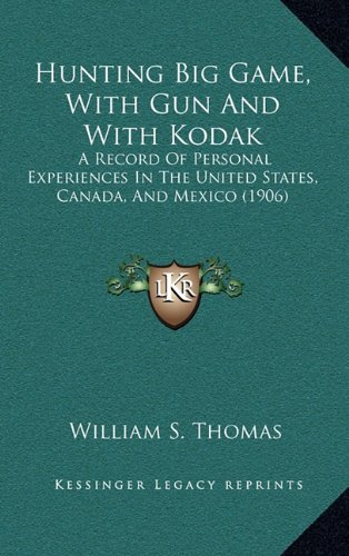 9781165004089: Hunting Big Game, With Gun And With Kodak: A Record Of Personal Experiences In The United States, Canada, And Mexico (1906)