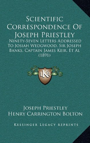 9781165004393: Scientific Correspondence Of Joseph Priestley: Ninety-Seven Letters Addressed To Josiah Wedgwood, Sir Joseph Banks, Captain James Keir, Et Al (1891)